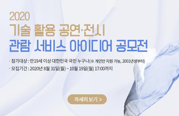 2020 기술활용 공연·전시 관람 서비스 아이디어 공모전 / 참가대상 : 만19세 이상 대한민국 국민 누구나(※ 개인만 지원가능, 2001년생부터) / 모집기간 : 2020년 8월 31일(월)~10월 19일 (월) 17:00까지