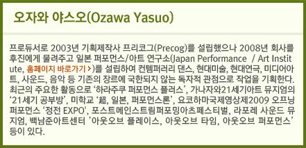 오자와 야스오(Ozawa Yasuo) 프로듀서로 2003년 기획제작사 프리코그(Precog)를 설립했으나 2008년 회사를 후진에게 물려주고 일본 퍼포먼스/아트 연구소(Japan Performance/Art Institute)를 설립하여 컨템퍼러리 댄스, 현대미술, 현대연극, 미디어아트, 사운드, 음악 등 기존의 장르에 국한되지 않는 독자적 관점으로 작업을 기획한다.최근의 주요한 활동으로 '하라주쿠 퍼포먼스 플러스', 가나자와 21세기아트 뮤지엄의 '21세기 공부방', 미학교 '超, 일본, 퍼포먼스론', 요코하마국제영상제 2009오프닝 퍼포먼스 '정전 EXPO', 포스트메인스트림퍼포밍아츠페스티벌, 라포레 사운드 뮤지엄, 백남준아트센터' 아웃오브 플레이스, 아웃오브 타임, 아웃오브 퍼포먼스' 등이 있다.