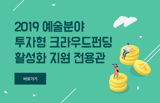 2019 예술분야 투자형 크라우드펀딩 활성화 지원 전용관 / 바로가기
