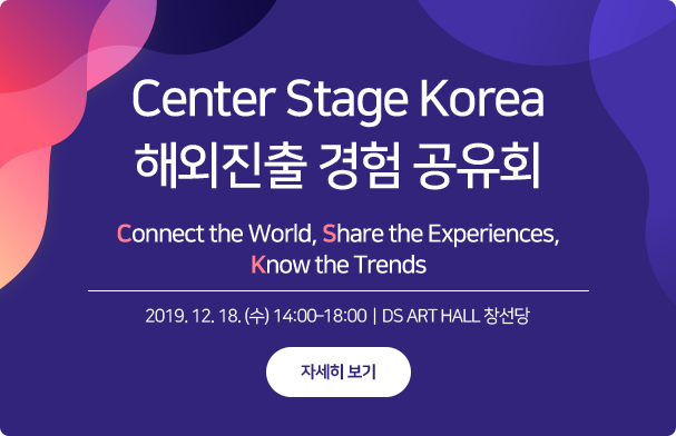 Center Stage Korea 해외진출 경험 공유회 / Connect the wolrd, Share the Experiences, Know the Trends / 2019.12.18.(수) 14:00-18:00 / DS ART HALL 창선당 / 자세히 보기