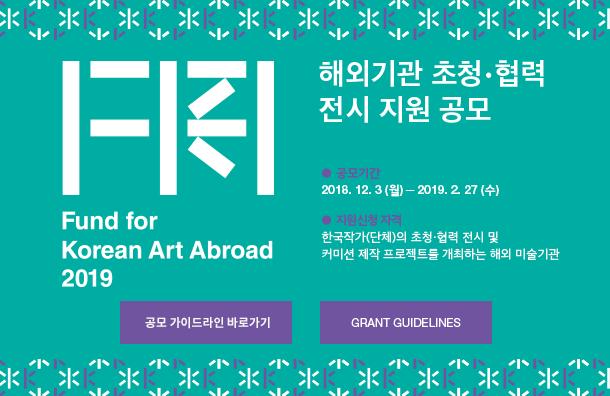 해외기관 초청·협력 전시 지원 공모 / 공모기간 : 2018. 12. 3(월) - 2019. 2. 27(수) / 지원신청자격 : 한국작가(단체)의 초청·협력 전시 및 커미션 제작 프로젝트를 개최하는 해외 미술기관